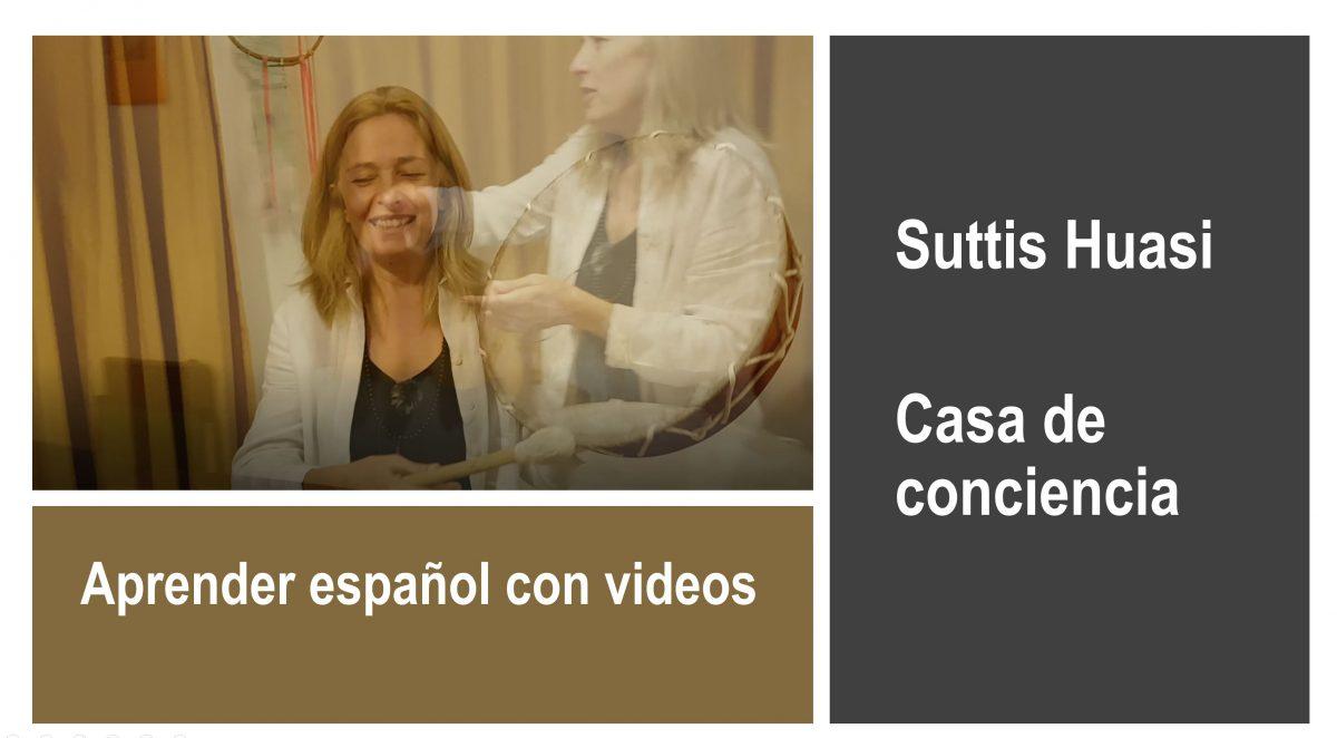 Aprender español con videos: Suttis Huasi – Casa de conciencia