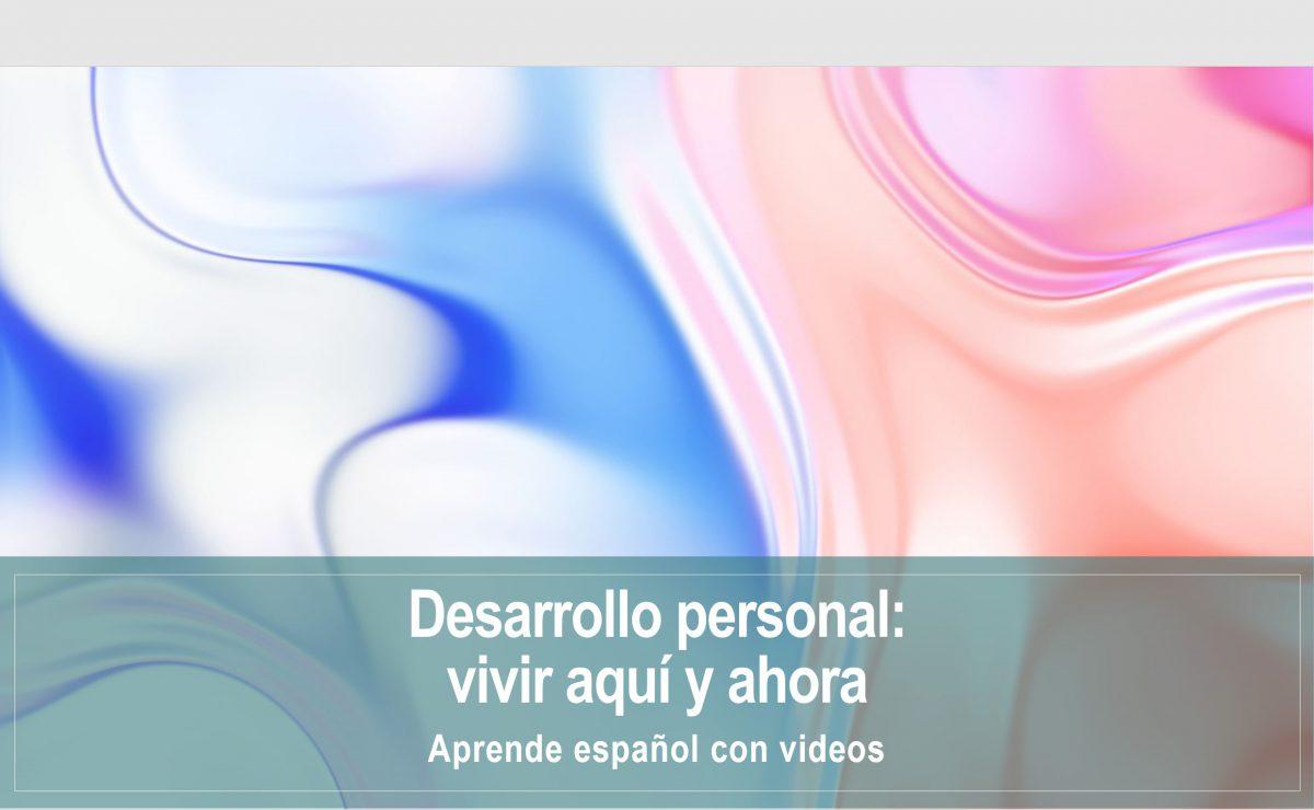 Aprende español con videos: Desarrollo personal – Vivir aquí y ahora