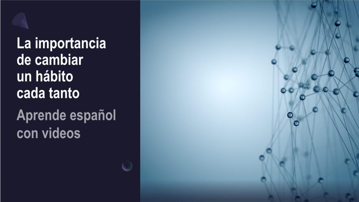 Aprende español con videos: La importancia de cambiar un hábito cada tanto
