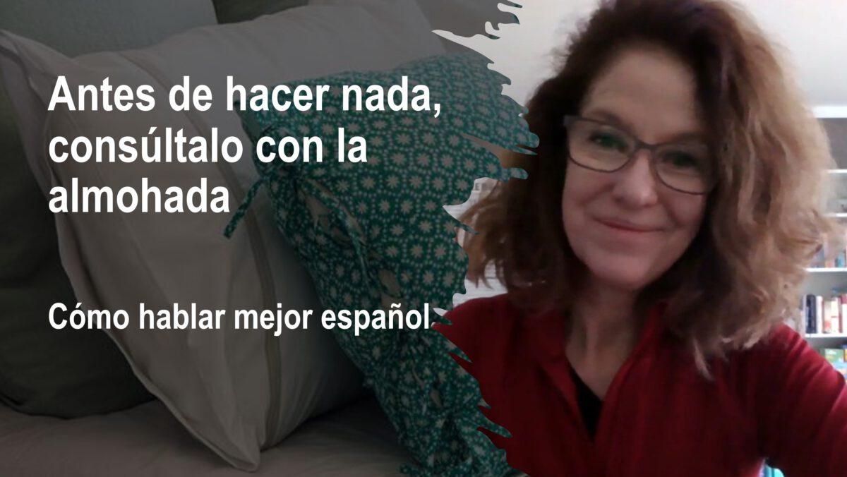 Cómo hablar mejor español: Antes de hacer nada, consúltalo con la almohada