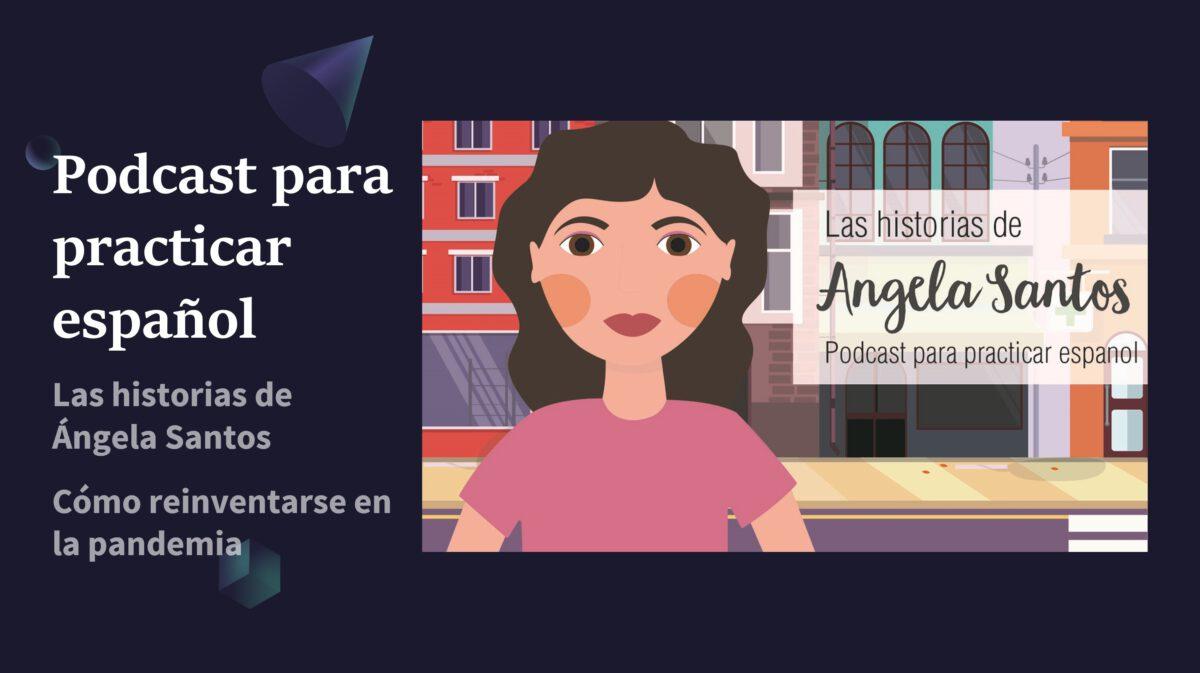Podcast para aprender español: Las historias de Ángela Santos – cómo reinventarse en la pandemia